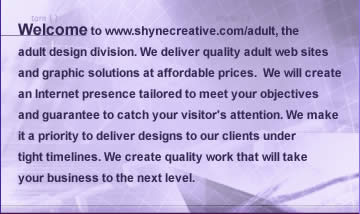 Shyne Creative : adult web design - website design and adult graphic design solutions offers adult web page design and front page - tour page designs for your adult paysite website. Affordable web design - website design made that tailers all your needs. Shynecreative award winning artists and website - graphic designers, are leaders in building custom web sites and adult graphics. Quality work includes - adult paysites - adult flash web sites and flash website designs - adult flash animated adult banners for advertising your adult paysite or tour pages - custom animated banners that may include animated gifs or flash animated banners for your adult splash page. Shynecreative also offers adult logo designs that will enhance your website or paysite. The logo is your website's identity.